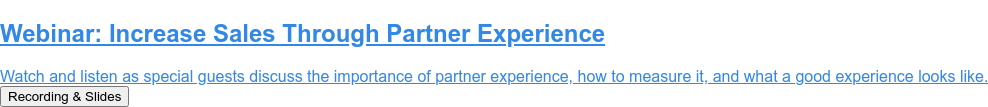 Webinar: Increase Sales Through Partner Experience  Watch and listen as special guests discuss the importance of partner  experience, how to measure it, and what a good experience looks like. Recording & Slides