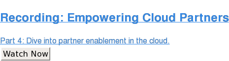 Recording: Empowering Cloud Partners  Part 4: Dive into partner enablement in the cloud. Watch Now