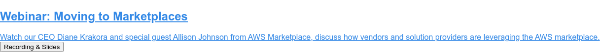 Webinar: Moving to Marketplaces  Watch our CEO Diane Krakora and special guest Allison Johnson from AWS  Marketplace, discuss how vendors and solution providers are leveraging the AWS  marketplace. Recording & Slides