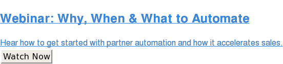 Webinar: Why, When & What to Automate  Hear how to get started with partner automation and how it accelerates sales. Watch Now