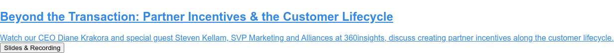Beyond the Transaction: Partner Incentives & the Customer Lifecycle  Join our CEO Diane Krakora and special guest Steven Kellam, SVP Marketing and  Alliances at 360insights, for a discussion on creating partner incentives along  the customer lifecycle. Register for Oct. 27