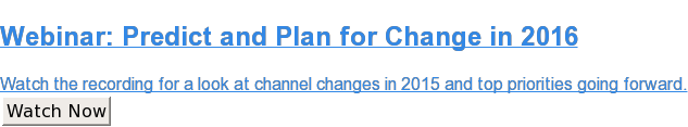 Webinar: Predict and Plan for Change in2016  Watch the recording for a look at channel changesin 2015and top priorities  going forward. Watch Now