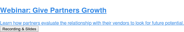 Webinar: Give Partners Growth  Learn how partners evaluate the relationship with their vendors to look for  future potential. Recording & Slides