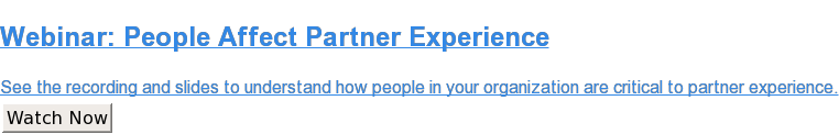 Webinar: People Affect Partner Experience  See the recording and slides to understand how people in your organization are  critical to partner experience. Watch Now