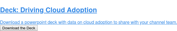 Deck: Driving Cloud Adoption  Download a powerpoint deck with data on cloud adoption to share with your  channel team. Download the Deck