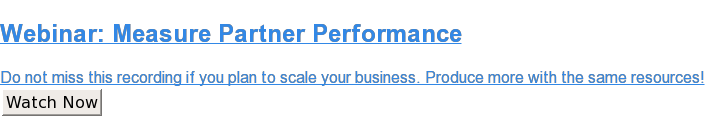 Webinar: Measure Partner Performance  Do not miss this recording if you plan to scale your business. Produce more  with the same resources! Watch Now
