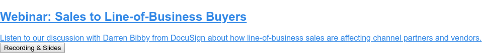 Webinar: Sales to Line-of-Business Buyers  Listen to our discussion with Darren Bibby from DocuSign about how  line-of-business sales are affecting channel partners and vendors. Recording & Slides