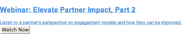Webinar: Elevate Partner Impact, Part2  Listen toa partner's perspective on engagement models and how they can be  improved. Watch Now