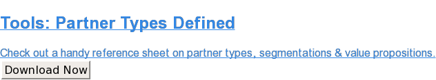 Tools: Partner Types Defined  Check out a handy reference sheet on partner types, segmentations & value  propositions. Download Now