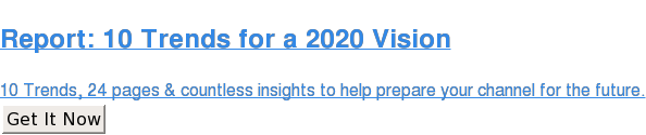 Report: 10 Trends for a 2020 Vision  Read 10 Trends, 24 pages and countless insights to help you prepare your  channel program and activities for the future ahead. Learn More