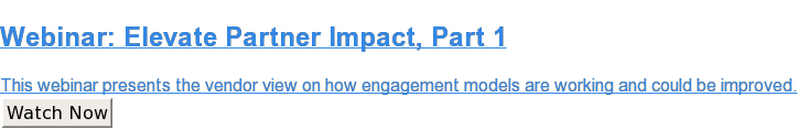 Webinar: Elevate Partner Impact, Part 1  This webinar presents the vendor view on how engagement models are working and  could be improved. Watch Now