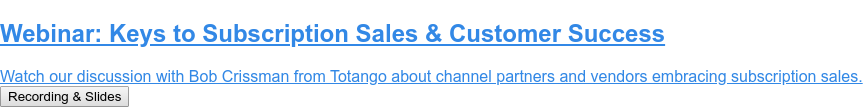 Webinar: Keys to Subscription Sales & Customer Success  Join our discussion with Bob Crissman from Totango about channel partners and  vendors embracing subscription sales. Register for June 17