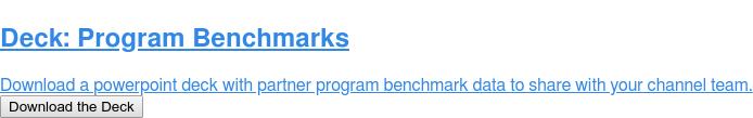 Deck: Program Benchmarks  Download a powerpoint deck with partner program benchmark data to share with  your channel team. Download the Deck