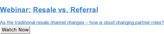 Webinar: Resale vs. Referral  As the traditional resale channel changes – how is cloud changing partner  roles? Watch Now