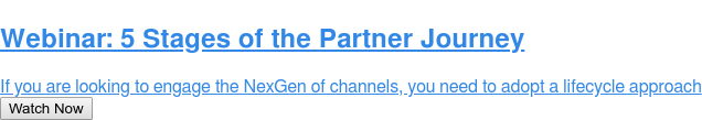 Webinar: 5 Stages of the Partner Journey  If you are looking to engage the NexGen of channels, you need to adopt a  lifecycle approach Watch Now