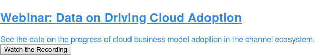 Webinar: Data on Driving Cloud Adoption  See the data on the progress of cloud business model adoption in the channel  ecosystem. Watch the Recording