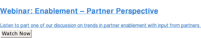 Webinar: Enablement – Partner Perspective  Listen to part one of our discussion on trends in partner enablement with  input from partners. Watch Now
