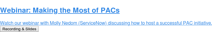 Webinar: Making the Most of PACs  Watch our webinar with Molly Nedom (ServiceNow) discussing how to host a  successful PAC initiative. Recording & Slides