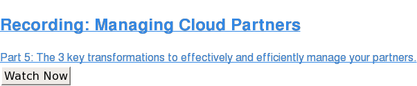 Recording: Managing Cloud Partners  Part 5: The 3 key transformations to effectively and efficiently manage your  partners. Watch Now
