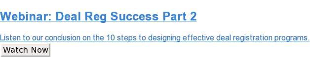 Webinar: Deal Reg Success Part 2  Listen to our conclusion on the 10 steps to designing effective deal  registration programs. Watch Now