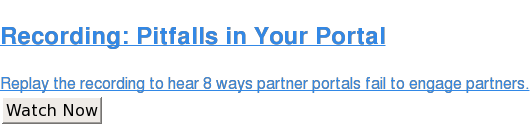 8 Avoidable Pitfalls in Your Partner Portal  Watch our webinar recording to hear the top 8 ways partner portals fail to  engage partners (and how to avoid them). Watch Now
