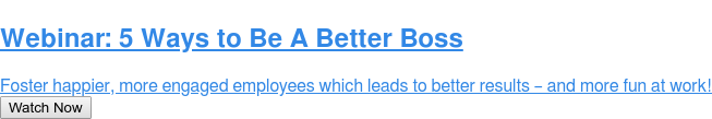 Webinar: 5 Ways to Be A Better Boss  Foster happier, more engaged employees which leads to better results – and  more fun at work! Watch Now