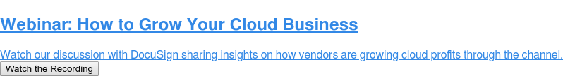Webinar: How to Grow Your Cloud Business  Watch our discussion with DocuSign sharing insights on how vendors are growing  cloud profits through the channel. Watch the Recording