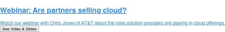 Webinar: Are partners selling cloud?  Register for our discussion with Chris Jones of AT&T about the roles solution  providers are playing in cloud offerings. Register for Sept. 18