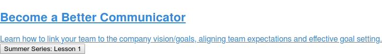 Become a Better Communicator  Learn how to link your team to the company vision/goals, aligning team  expectations and effective goal setting. Summer Series: Lesson 1