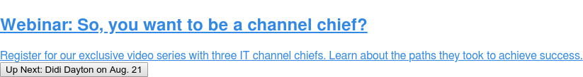 Webinar: So, you want to be a channel chief?  Register for our exclusive video series with three IT channel chiefs. Learn  about the paths they took to achieve success. Up Next: Didi Dayton on Aug. 21