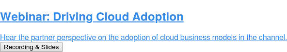 Webinar: Driving Cloud Adoption  Hear the partner perspective on the adoption of cloud business models in the  channel. Recording & Slides