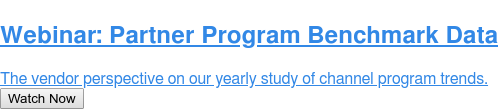 Webinar: Partner Program Benchmark Data  The vendor perspective on our yearly study of channel program trends. Watch Now