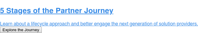 5 Stages of the Partner Journey  Learn about a lifecycle approach and better engage the next generation of  solution providers. Explore the Journey