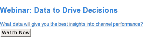 Webinar: Data to Drive Decisions  What data will give you the best insights into channel performance? Watch Now