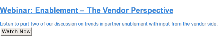Webinar:Enablement – The Vendor Perspective  Listen to part two of our discussion on trends in partner enablement with  input from the vendor side. Watch Now