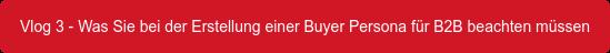 Vlog 3 - Was Sie bei der Erstellung einer Buyer Persona für B2B beachten müssen