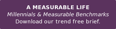 A MEASURABLE LIFE Millennials & Measurable Benchmarks Download our trend free brief.