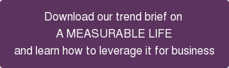 Download our trend brief on  A MEASURABLE LIFE and learn how to leverage it for business