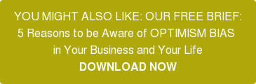 YOU MIGHT ALSO LIKE: OUR FREE BRIEF: 5 Reasons to be Aware of OPTIMISM BIAS  in Your Business and Your Life DOWNLOAD NOW