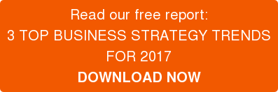 Read our free report:  3 TOP BUSINESS STRATEGY TRENDS   FOR 2017  DOWNLOAD NOW
