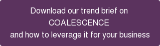 Download our trend brief on  COALESCENCE and how to leverage it for your business