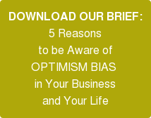 DOWNLOAD OUR BRIEF: 5 Reasons   to be Aware of   OPTIMISM BIAS  in Your Business   and Your Life