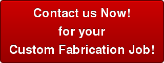 Contact us Now! for your Custom Fabrication Job!