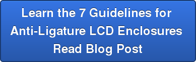 Learn the 7 Guidelines for  Anti-Ligature LCD Enclosures  Read Blog Post