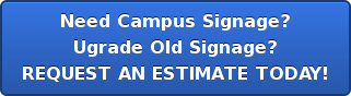 Need Campus Signage? Ugrade Old Signage? REQUEST AN ESTIMATETODAY!