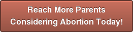 Reach More Parents  Considering Abortion Today!