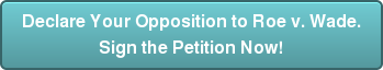 Declare Your Opposition to Roe v. Wade. Sign the Petition Now!