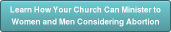 Learn How Your Church Can Minister to Women and Men Considering Abortion