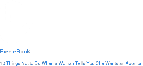 Free eBook  10 Things Not to Do When a Woman Tells You She Wants an Abortion
