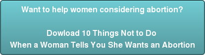 Want to help women considering abortion?  Dowload 10 Things Not to Do  When a Woman Tells You She Wants an Abortion